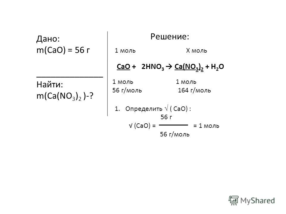 Дано: m(CaO) = 56 г ______________ Найти: m(Ca(NO 3 ) 2 )-? Решение: CaO + 2HNO 3 Ca(NO 3 ) 2 + H 2 O 1 мольХ моль 1 моль 56 г/моль 164 г/моль 1.Определить ( CaO) : 56 г (СaO) = = 1 моль 56 г/моль