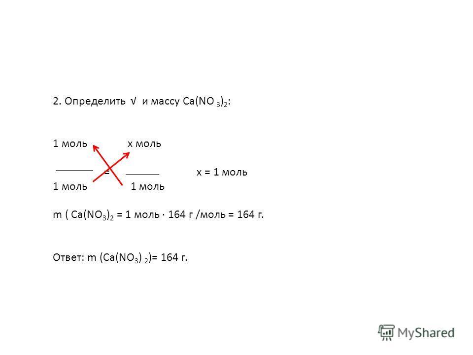 2. Определить и массу Са(NО 3 ) 2 : 1 моль х моль = х = 1 моль 1 моль m ( Са(NО 3 ) 2 = 1 моль 164 г /моль = 164 г. Ответ: m (Са(NО 3 ) 2 )= 164 г.