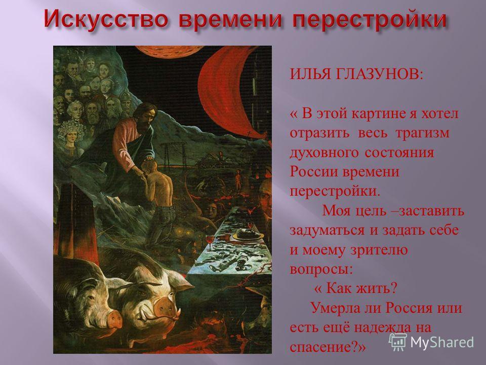 ИЛЬЯ ГЛАЗУНОВ: « В этой картине я хотел отразить весь трагизм духовного состояния России времени перестройки. Моя цель –заставить задуматься и задать себе и моему зрителю вопросы: « Как жить? Умерла ли Россия или есть ещё надежда на спасение?»