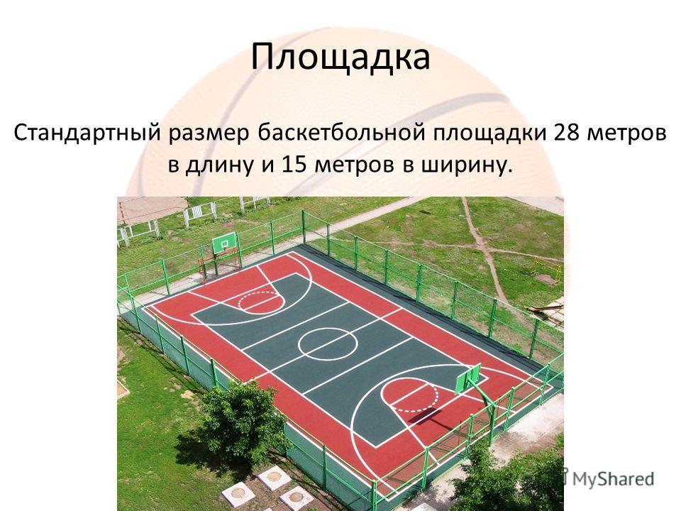Площадка Стандартный размер баскетбольной площадки 28 метров в длину и 15 метров в ширину.