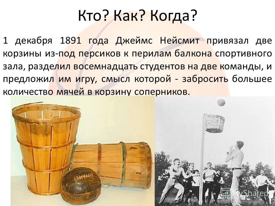 Кто? Как? Когда? 1 декабря 1891 года Джеймс Нейсмит привязал две корзины из-под персиков к перилам балкона спортивного зала, разделил восемнадцать студентов на две команды, и предложил им игру, смысл которой - забросить большее количество мячей в кор