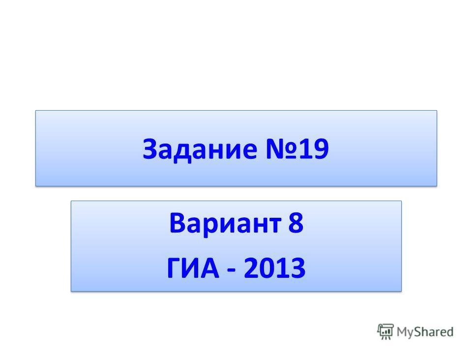 Задание 19 Вариант 8 ГИА - 2013 Вариант 8 ГИА - 2013
