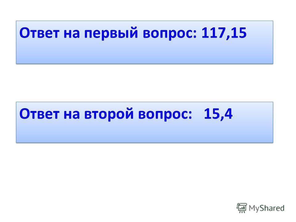 Ответ на первый вопрос: 117,15 Ответ на второй вопрос: 15,4