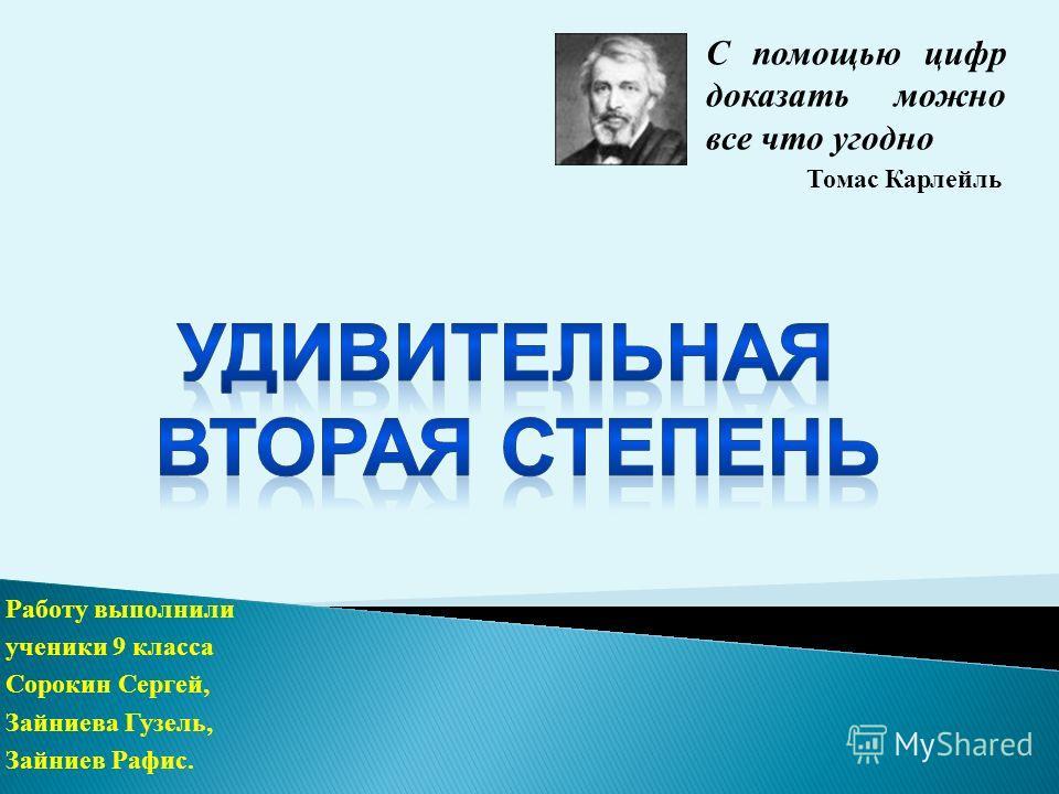Работу выполнили ученики 9 класса Сорокин Сергей, Зайниева Гузель, Зайниев Рафис. С помощью цифр доказать можно все что угодно Томас Карлейль