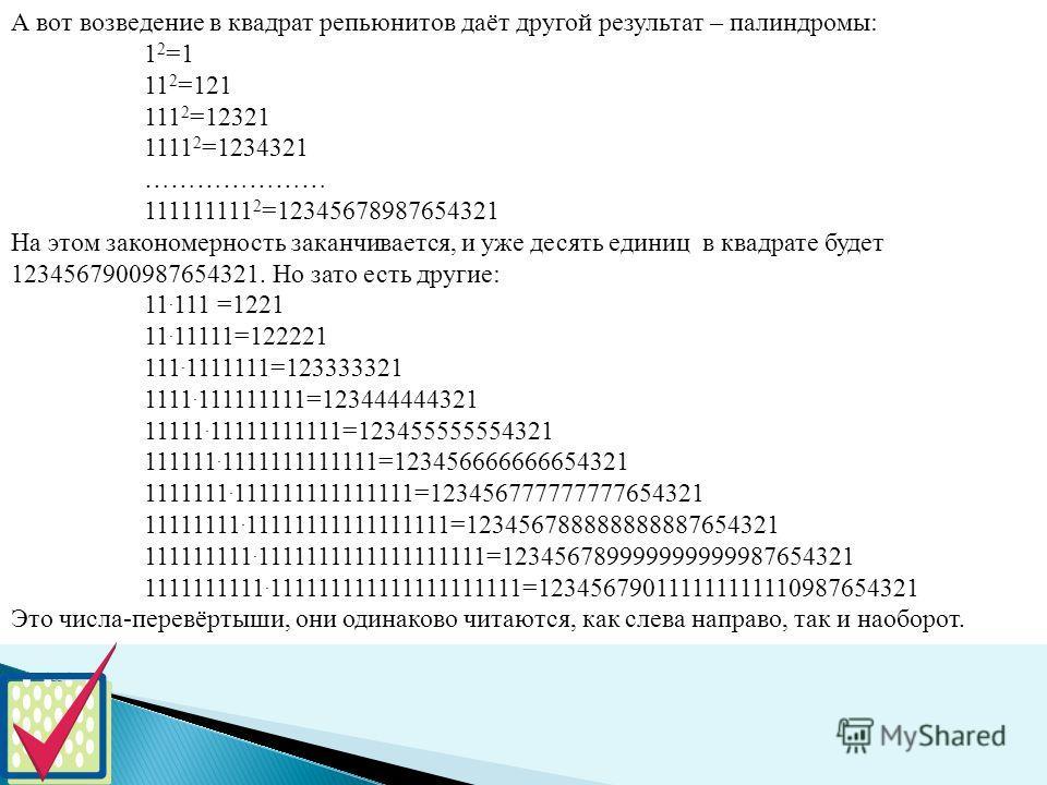 А вот возведение в квадрат репьюнитов даёт другой результат – палиндромы: 1 2 =1 11 2 =121 111 2 =12321 1111 2 =1234321 ………………… 111111111 2 =12345678987654321 На этом закономерность заканчивается, и уже десять единиц в квадрате будет 1234567900987654