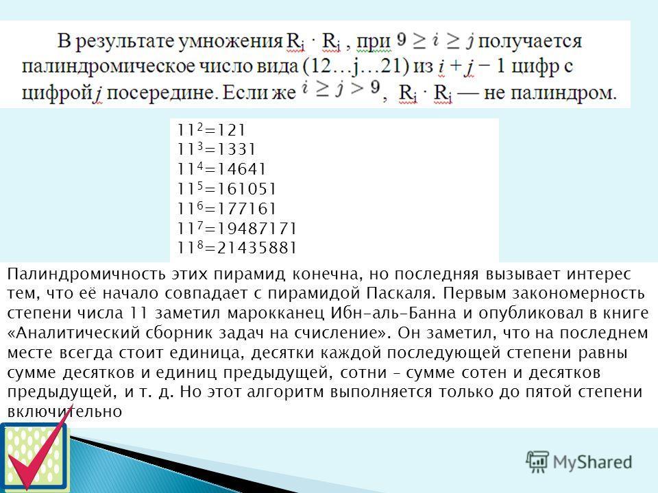 11 2 =121 11 3 =1331 11 4 =14641 11 5 =161051 11 6 =177161 11 7 =19487171 11 8 =21435881 Палиндромичность этих пирамид конечна, но последняя вызывает интерес тем, что её начало совпадает с пирамидой Паскаля. Первым закономерность степени числа 11 зам
