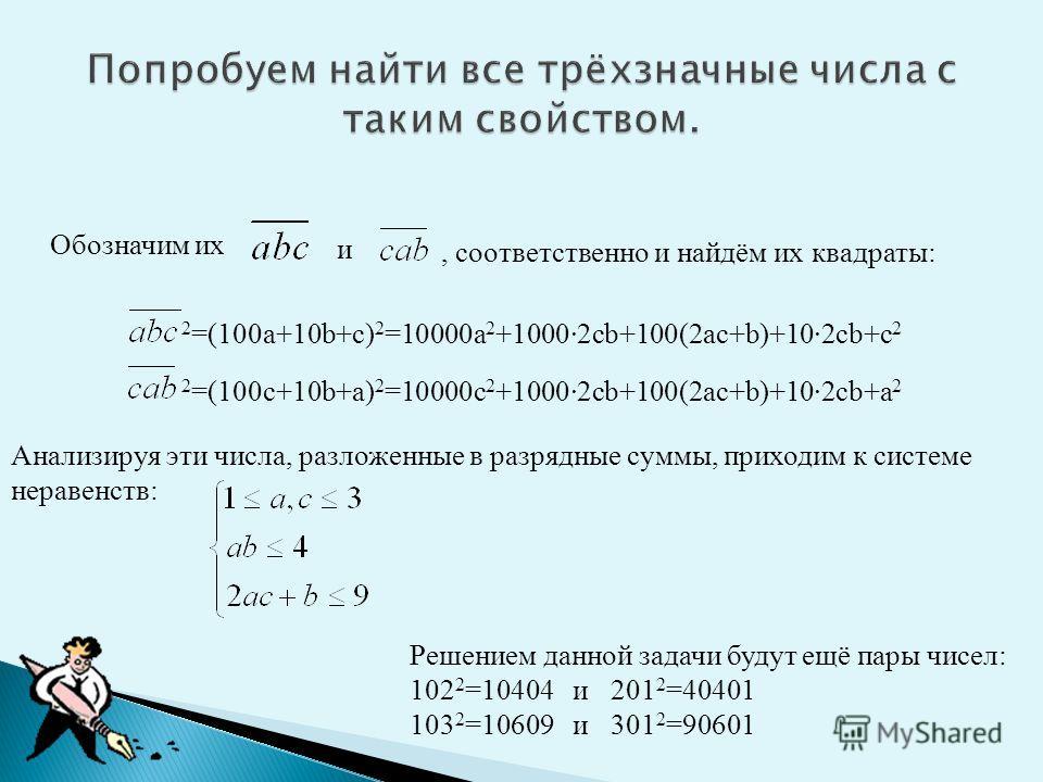 Обозначим их и, соответственно и найдём их квадраты: 2 =(100a+10b+c) 2 =10000a 2 +1000·2cb+100(2ac+b)+10·2cb+c 2 2 =(100c+10b+a) 2 =10000c 2 +1000·2cb+100(2ac+b)+10·2cb+a 2 Анализируя эти числа, разложенные в разрядные суммы, приходим к системе нерав