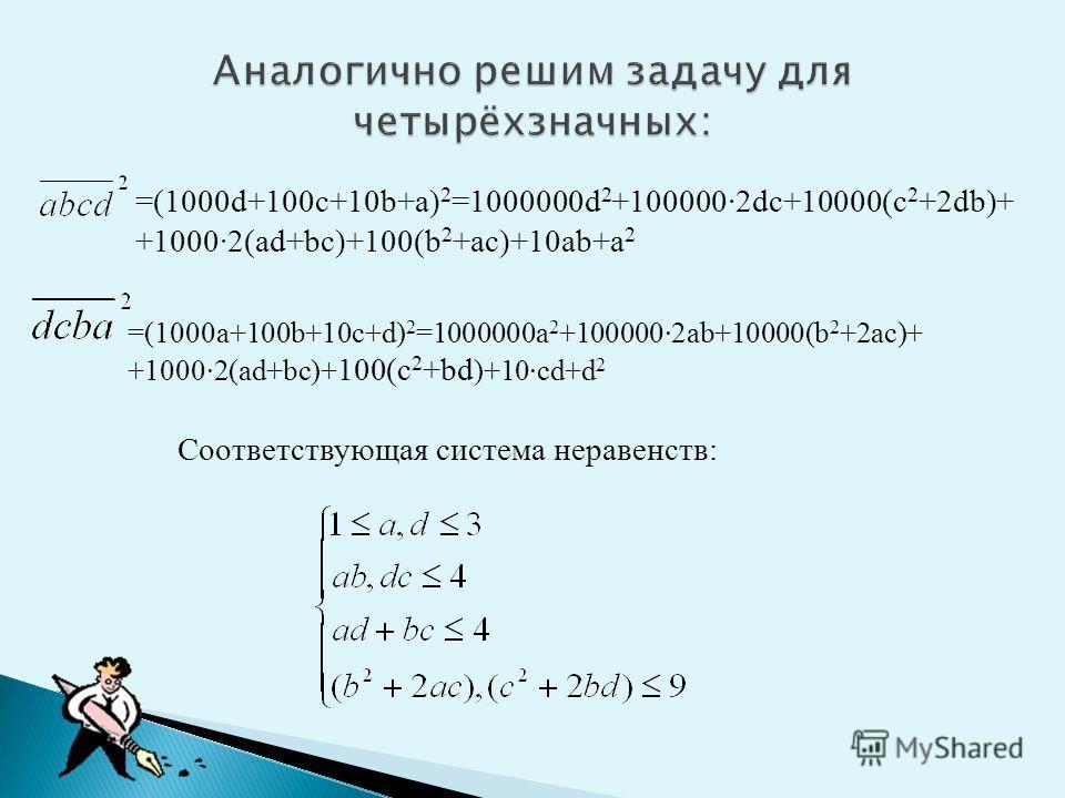 =(1000а+100b+10c+d) 2 =1000000a 2 +100000·2ab+10000(b 2 +2ac)+ +1000·2(ad+bc)+ 100(c 2 +bd )+10·cd+d 2 =(1000d+100c+10b+a) 2 =1000000d 2 +100000·2dc+10000(c 2 +2db)+ +1000·2(ad+bc)+100(b 2 +ac)+10ab+a 2 Соответствующая система неравенств: