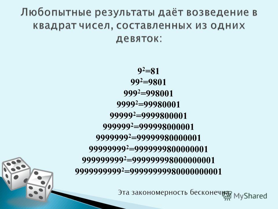 9 2 =81 99 2 =9801 999 2 =998001 9999 2 =99980001 99999 2 =9999800001 999999 2 =999998000001 9999999 2 =99999980000001 99999999 2 =9999999800000001 999999999 2 =999999998000000001 9999999999 2 =99999999980000000001 Эта закономерность бесконечна.