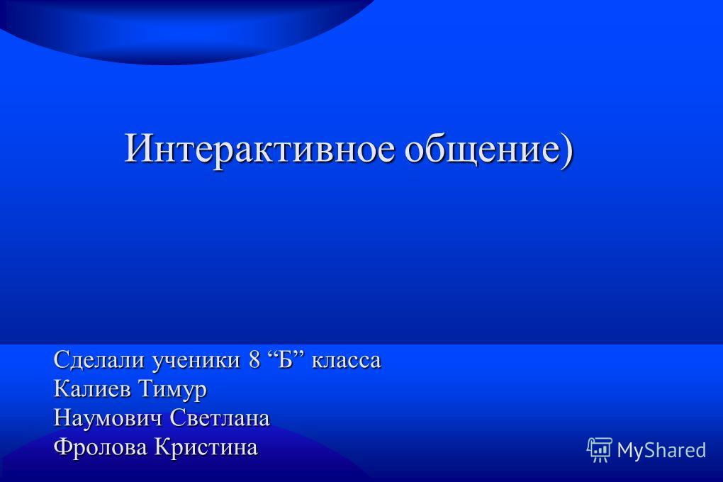 Интерактивное общение) Сделали ученики 8 Б класса Калиев Тимур Наумович Светлана Фролова Кристина