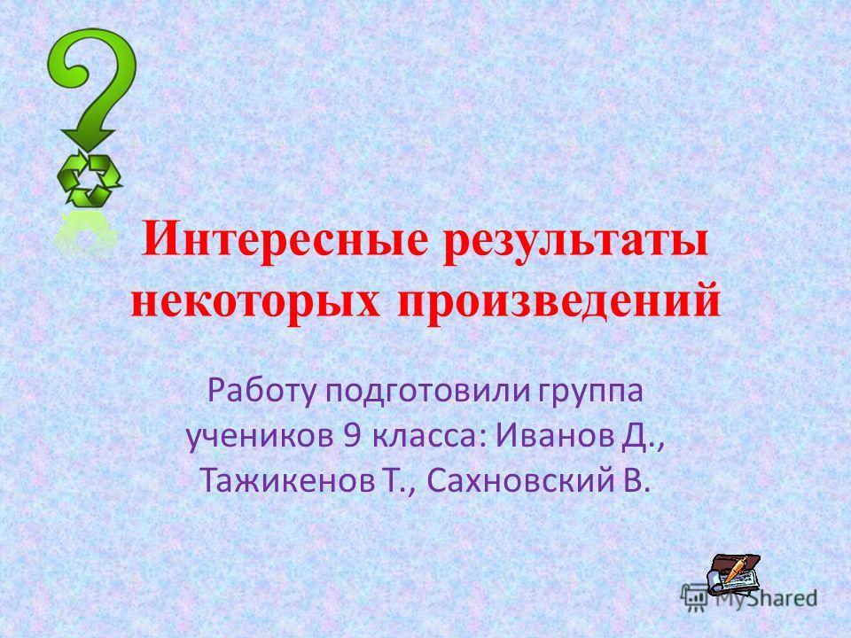 Интересные результаты некоторых произведений Работу подготовили группа учеников 9 класса: Иванов Д., Тажикенов Т., Сахновский В.