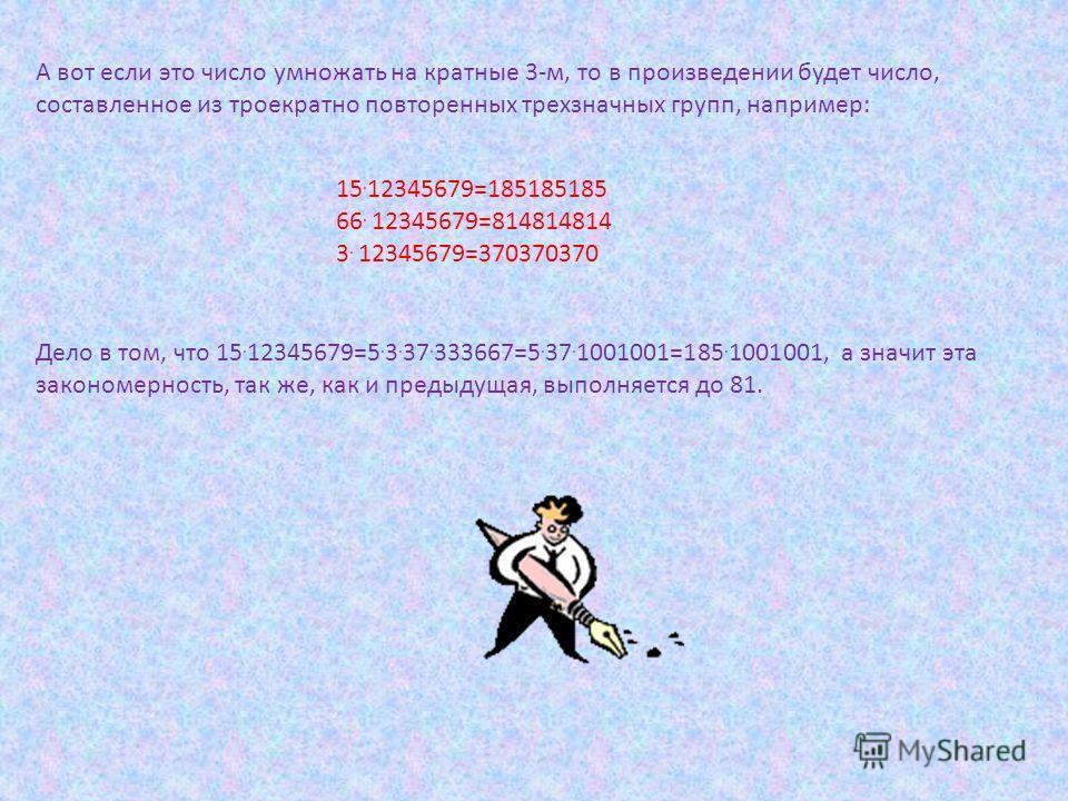 А вот если это число умножать на кратные 3-м, то в произведении будет число, составленное из троекратно повторенных трехзначных групп, например: 15. 12345679=185185185 66. 12345679=814814814 3. 12345679=370370370 Дело в том, что 15. 12345679=5. 3. 37