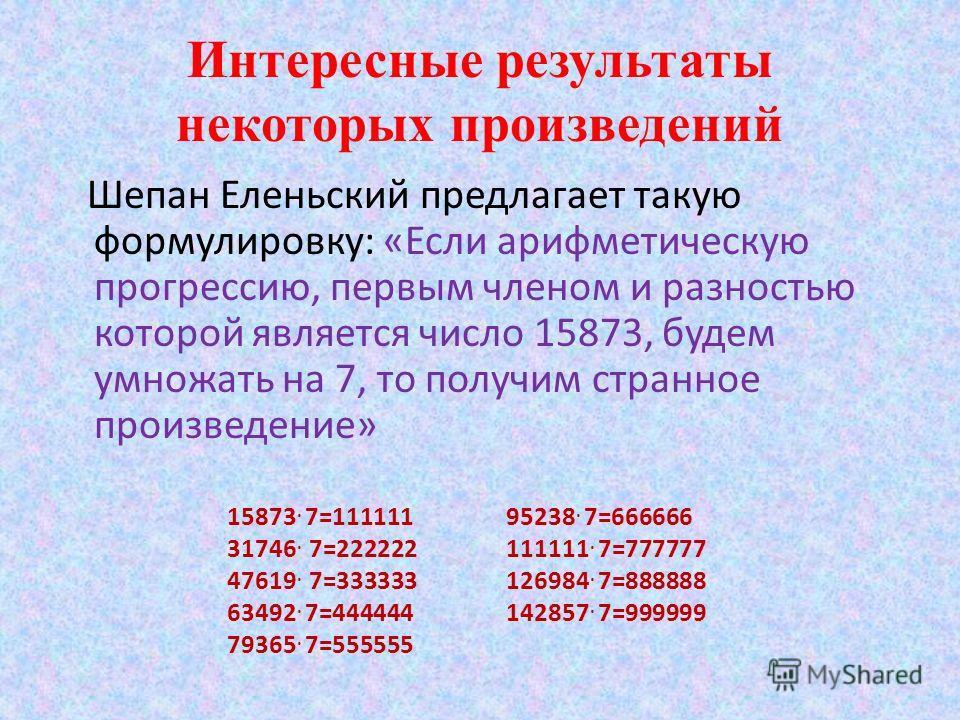 Интересные результаты некоторых произведений Шепан Еленьский предлагает такую формулировку: «Если арифметическую прогрессию, первым членом и разностью которой является число 15873, будем умножать на 7, то получим странное произведение» 15873. 7=11111