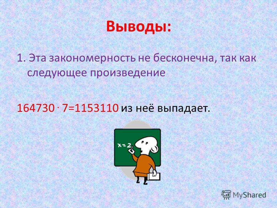 Выводы: 1. Эта закономерность не бесконечна, так как следующее произведение 164730. 7=1153110 из неё выпадает.