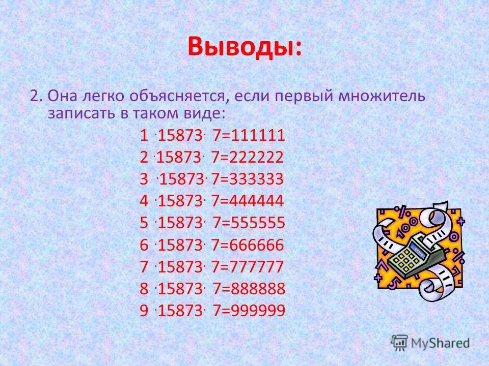 Выводы: 2. Она легко объясняется, если первый множитель записать в таком виде: 1. 15873. 7=111111 2. 15873. 7=222222 3. 15873. 7=333333 4. 15873. 7=444444 5. 15873. 7=555555 6. 15873. 7=666666 7. 15873. 7=777777 8. 15873. 7=888888 9. 15873. 7=999999