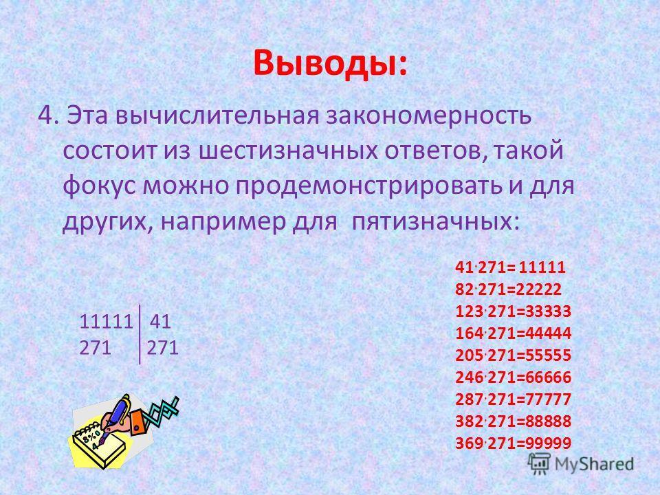 Выводы: 4. Эта вычислительная закономерность состоит из шестизначных ответов, такой фокус можно продемонстрировать и для других, например для пятизначных: 41. 271= 11111 82. 271=22222 123. 271=33333 164. 271=44444 205. 271=55555 246. 271=66666 287. 2