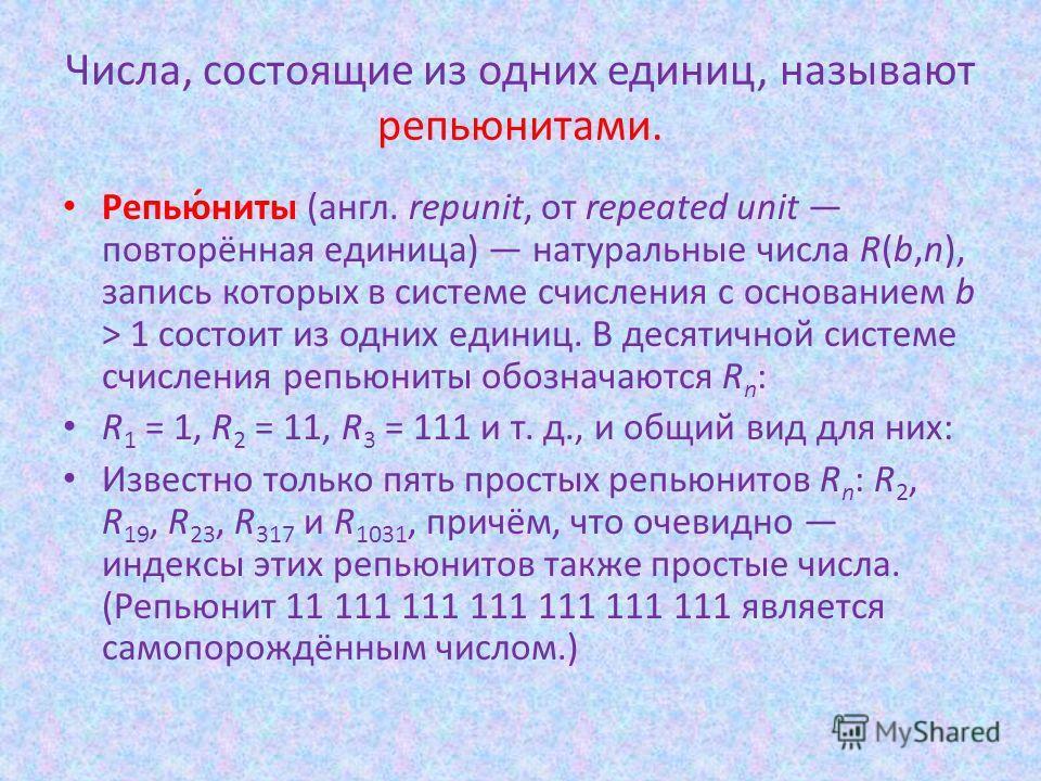 Репью́ниты (англ. repunit, от repeated unit повторённая единица) натуральные числа R(b,n), запись которых в системе счисления с основанием b > 1 состоит из одних единиц. В десятичной системе счисления репьюниты обозначаются R n : R 1 = 1, R 2 = 11, R