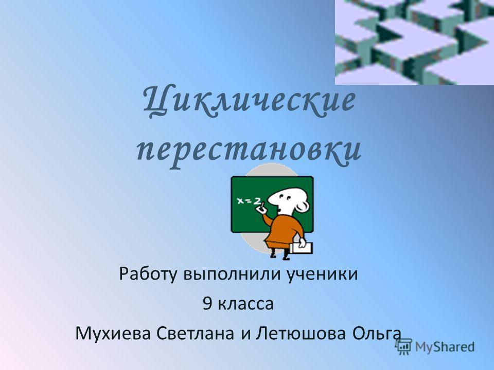 Циклические перестановки Работу выполнили ученики 9 класса Мухиева Светлана и Летюшова Ольга