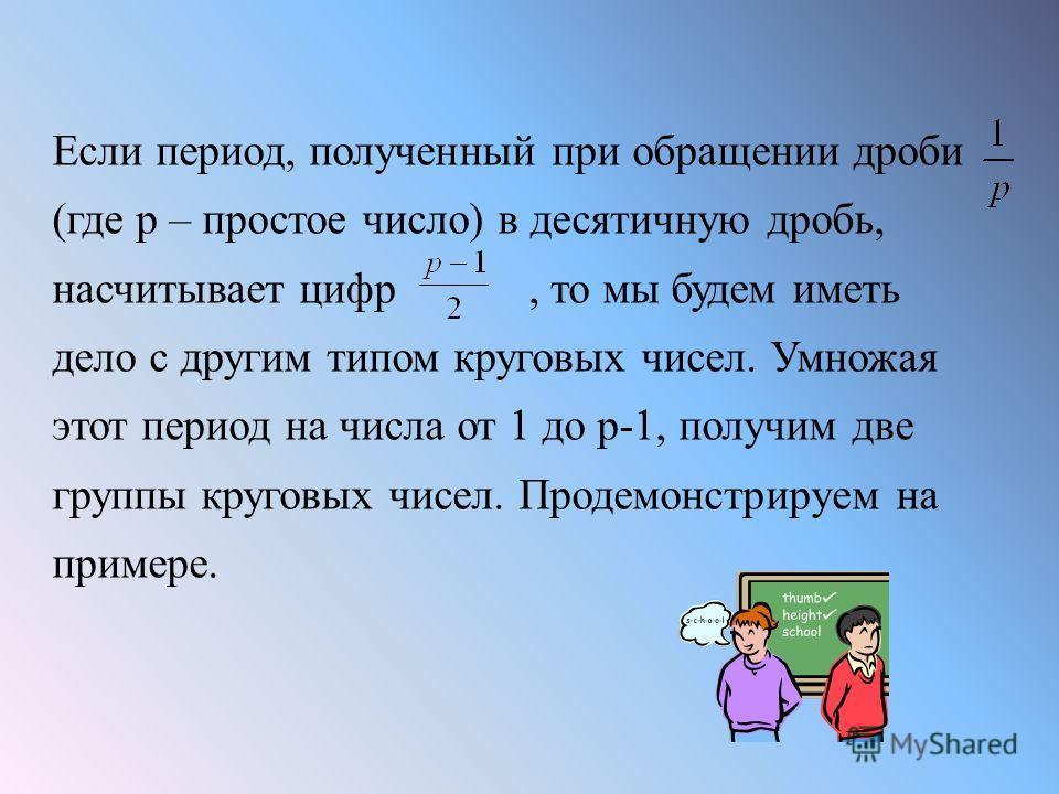 Если период, полученный при обращении дроби (где р – простое число) в десятичную дробь, насчитывает цифр, то мы будем иметь дело с другим типом круговых чисел. Умножая этот период на числа от 1 до р-1, получим две группы круговых чисел. Продемонстрир