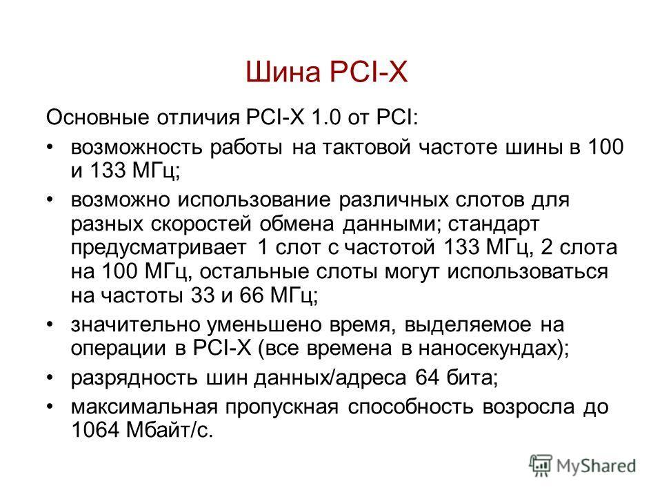 Основные отличия PCI-X 1.0 от PCI: возможность работы на тактовой частоте шины в 100 и 133 МГц; возможно использование различных слотов для разных скоростей обмена данными; стандарт предусматривает 1 слот с частотой 133 МГц, 2 слота на 100 МГц, остал