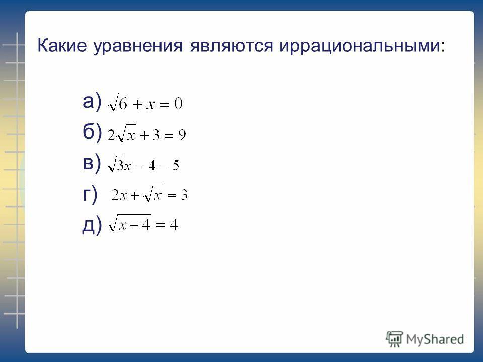 Какие уравнения являются иррациональными: а) б) в) г) д)