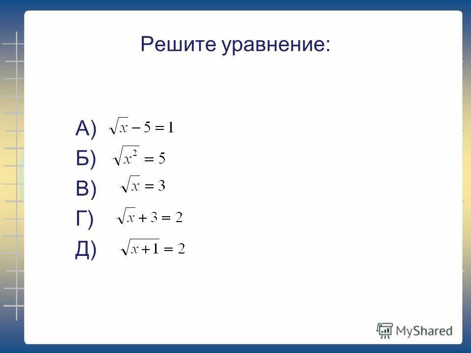 Решите уравнение: А) Б) В) Г) Д)