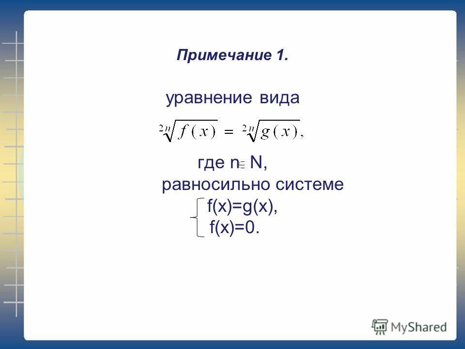 Примечание 1. уравнение вида где n N, равносильно системе f(x)=g(x), f(x)=0.