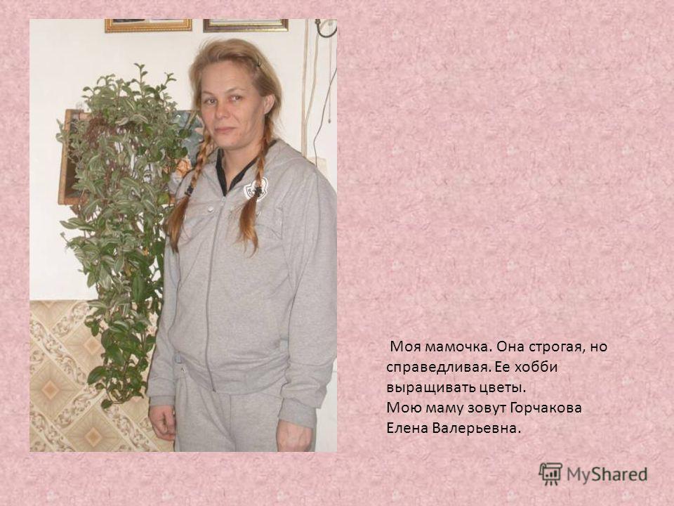 Моя мамочка. Она строгая, но справедливая. Ее хобби выращивать цветы. Мою маму зовут Горчакова Елена Валерьевна.