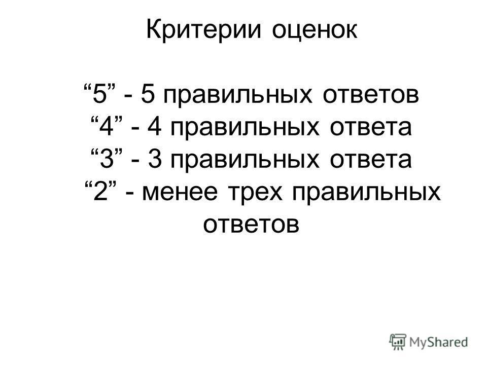 Критерии оценок 5 - 5 правильных ответов 4 - 4 правильных ответа 3 - 3 правильных ответа 2 - менее трех правильных ответов