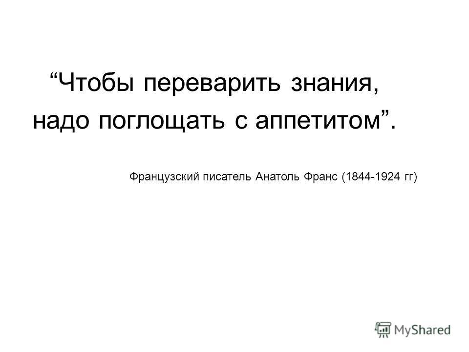 Чтобы переварить знания, надо поглощать с аппетитом. Французский писатель Анатоль Франс (1844-1924 гг)