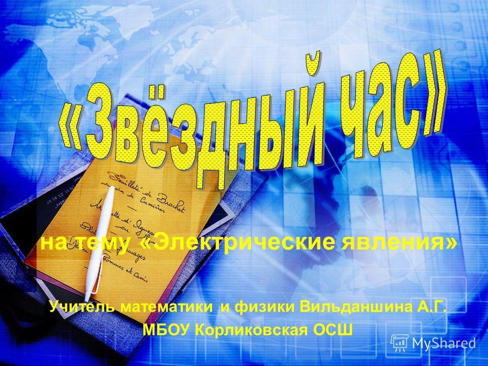 на тему «Электрические явления» Учитель математики и физики Вильданшина А.Г. МБОУ Корликовская ОСШ