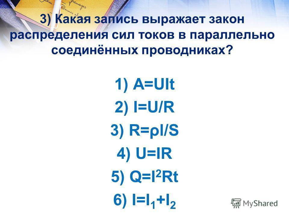 3) Какая запись выражает закон распределения сил токов в параллельно соединённых проводниках? 2) I=U/R; 1) A=UIt 2) I=U/R 3) R=ρl/S 4) U=IR 5) Q=I 2 Rt 6) I=I 1 +I 2