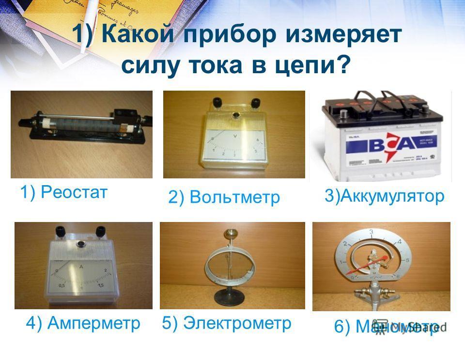 2) Вольтметр 1) Реостат 4) Амперметр5) Электрометр 6) Манометр 1) Какой прибор измеряет силу тока в цепи? 3)Аккумулятор