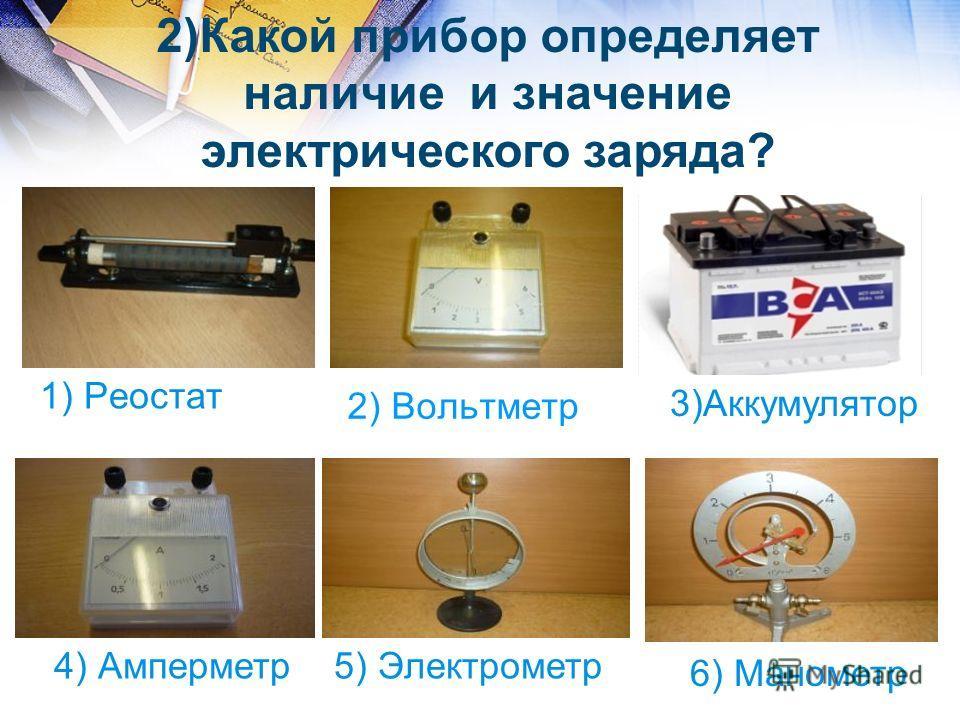 2) Вольтметр 1) Реостат 4) Амперметр5) Электрометр 6) Манометр 2)Какой прибор определяет наличие и значение электрического заряда? 3)Аккумулятор