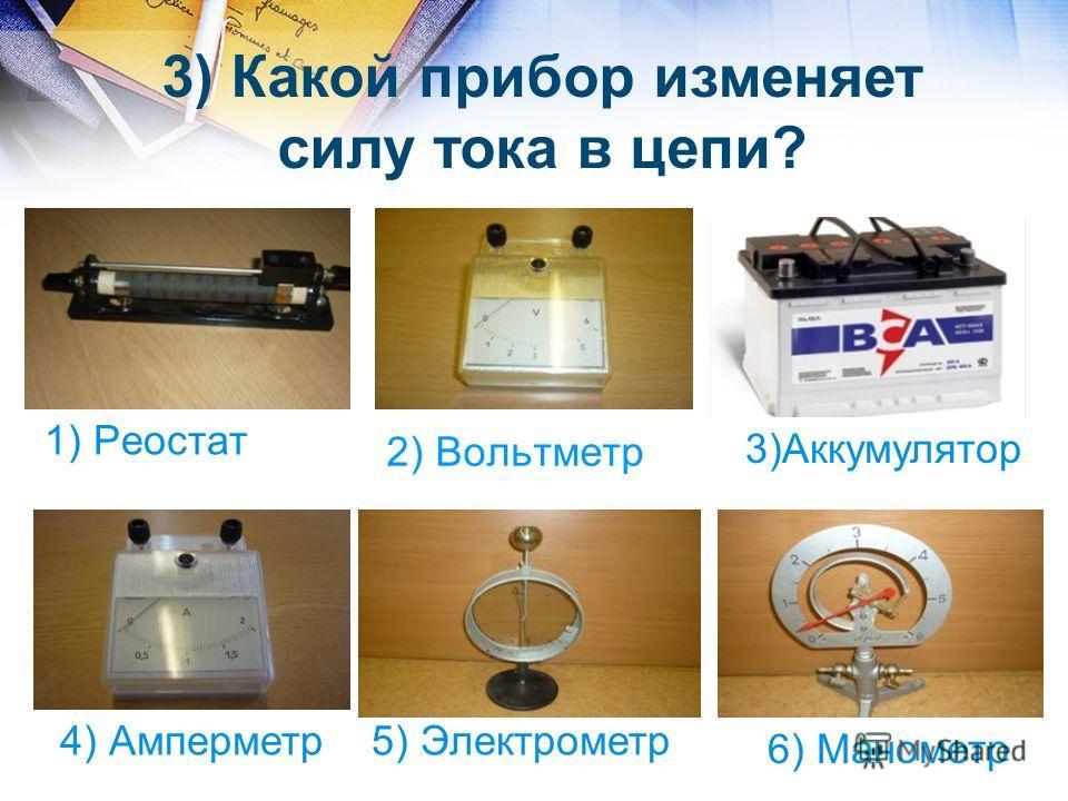 2) Вольтметр 1) Реостат 4) Амперметр5) Электрометр 6) Манометр 3) Какой прибор изменяет силу тока в цепи? 3)Аккумулятор