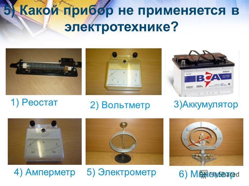 2) Вольтметр 1) Реостат 4) Амперметр5) Электрометр 6) Манометр 5) Какой прибор не применяется в электротехнике? 3)Аккумулятор