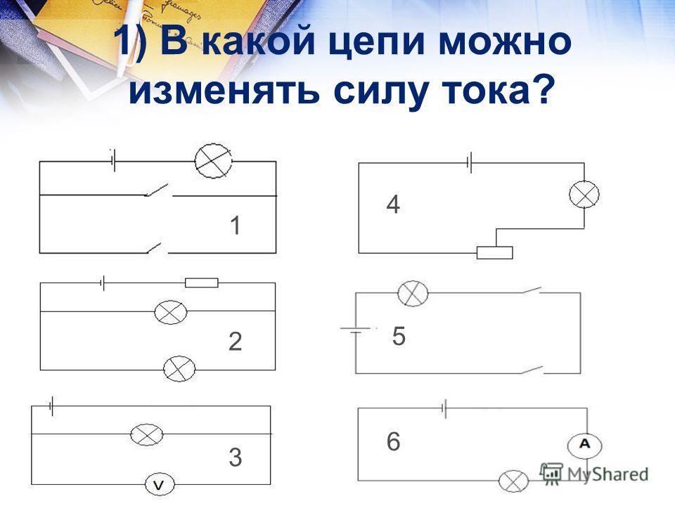 1) В какой цепи можно изменять силу тока? 1 3 5 6 4 2 1 2 3 4 5 6