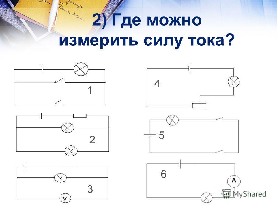 2) Где можно измерить силу тока? 1 3 5 6 4 2 1 2 3 4 5 6