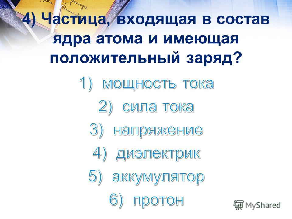 4) Частица, входящая в состав ядра атома и имеющая положительный заряд?