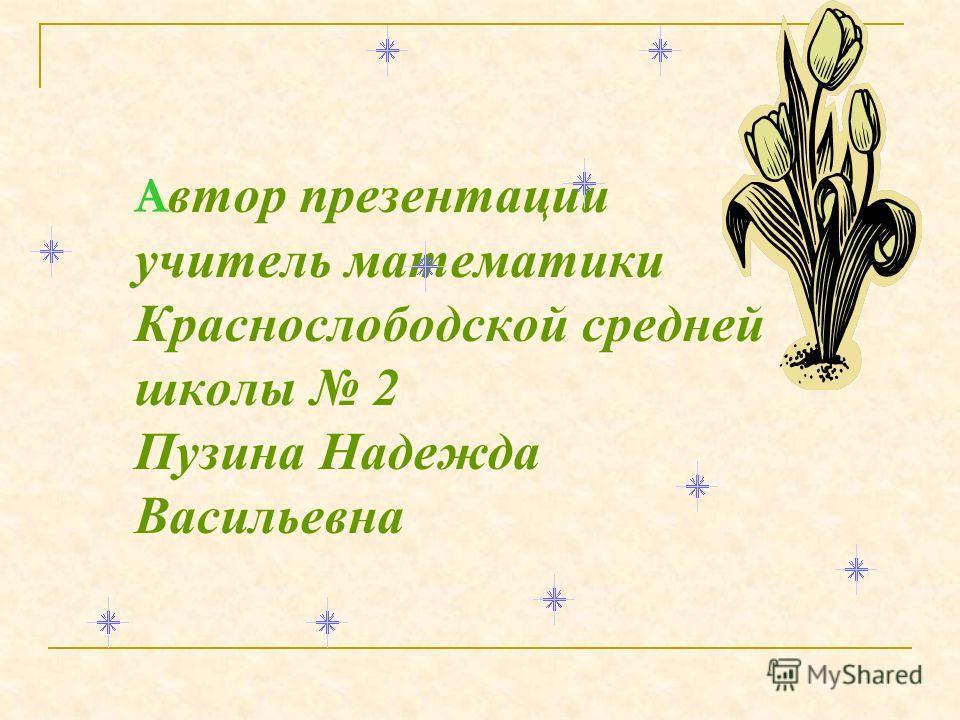 А втор презентации учитель математики Краснослободской средней школы 2 Пузина Надежда Васильевна
