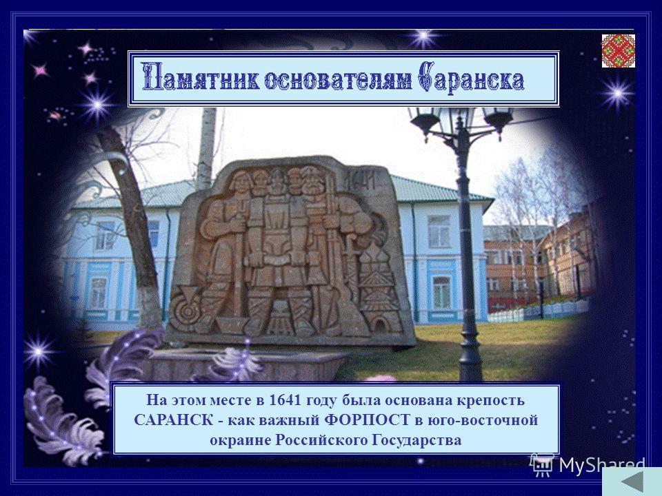 На этом месте в 1641 году была основана крепость САРАНСК - как важный ФОРПОСТ в юго-восточной окраине Российского Государства