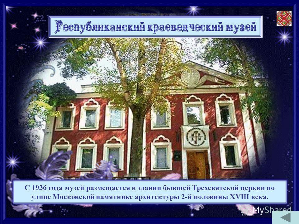 С 1936 года музей размещается в здании бывшей Трехсвятской церкви по улице Московской памятнике архитектуры 2-й половины XVIII века.
