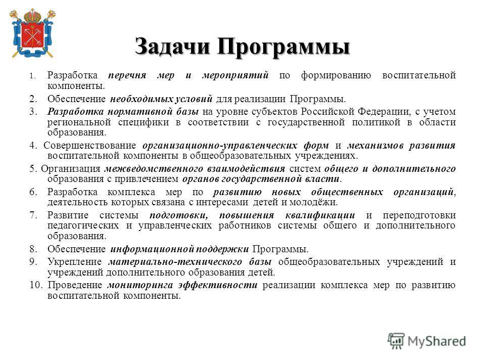 Задачи Программы 1. Разработка перечня мер и мероприятий по формированию воспитательной компоненты. 2. Обеспечение необходимых условий для реализации Программы. 3. Разработка нормативной базы на уровне субъектов Российской Федерации, с учетом региона