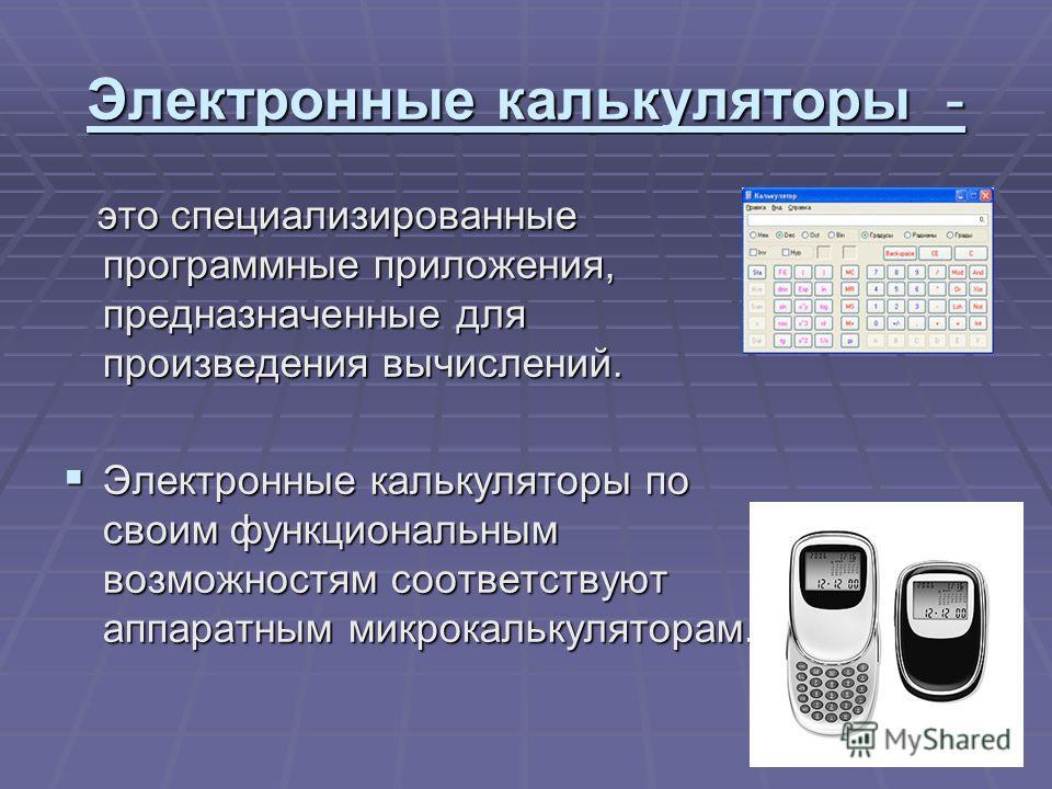 Электронные калькуляторы - это специализированные программные приложения, предназначенные для произведения вычислений. это специализированные программные приложения, предназначенные для произведения вычислений. Электронные калькуляторы по своим функц