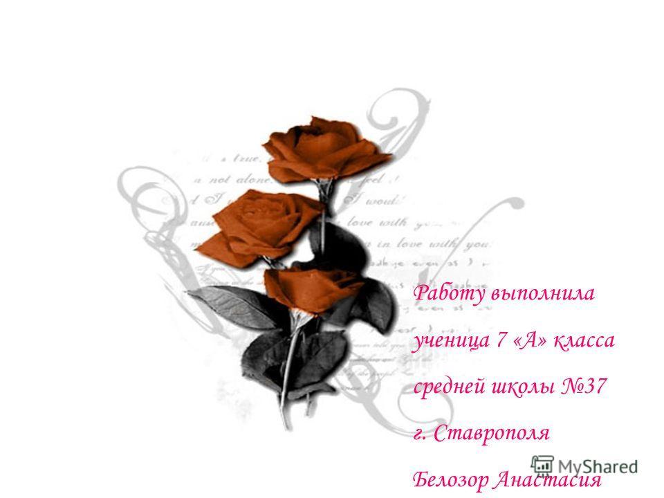 Работу выполнила ученица 7 «А» класса средней школы 37 г. Ставрополя Белозор Анастасия