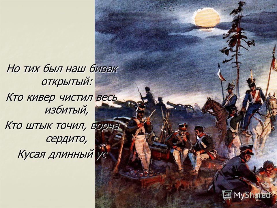 Но тих был наш бивак открытый: Кто кивер чистил весь избитый, Кто штык точил, ворча сердито, Кусая длинный ус