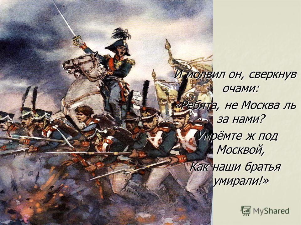И молвил он, сверкнув очами: «Ребята, не Москва ль за нами? Умрёмте ж под Москвой, Как наши братья умирали!»