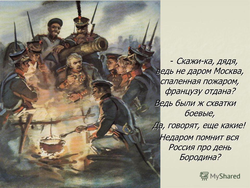 - Скажи-ка, дядя, ведь не даром Москва, спаленная пожаром, французу отдана? Ведь были ж схватки боевые, Да, говорят, еще какие! Недаром помнит вся Россия про день Бородина?