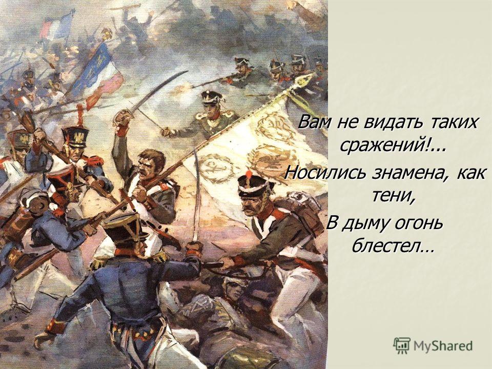 Вам не видать таких сражений!... Носились знамена, как тени, В дыму огонь блестел…
