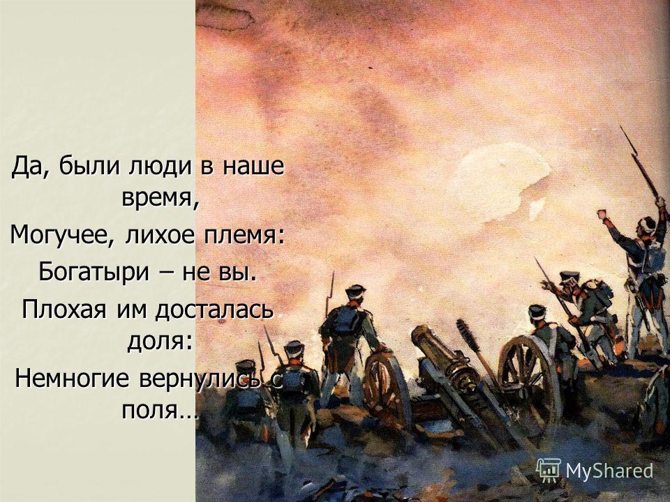 Да, были люди в наше время, Могучее, лихое племя: Богатыри – не вы. Плохая им досталась доля: Немногие вернулись с поля…